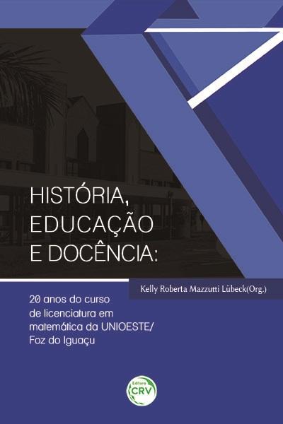 Capa do livro: HISTÓRIA, EDUCAÇÃO E DOCÊNCIA: <br>20 anos do curso de licenciatura em matemática da UNIOESTE/Foz do Iguaçu