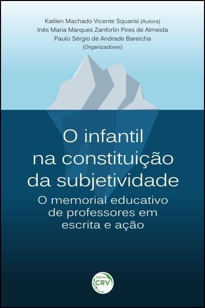 Capa do livro: O INFANTIL NA CONSTITUIÇÃO DA SUBJETIVIDADE:<br>o memorial educativo de professores em escrita e ação
