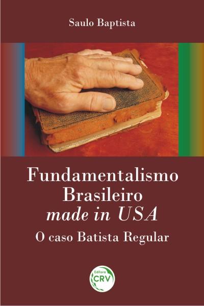 Capa do livro: FUNDAMENTALISMO BRASILEIRO MADE IN USA:<br>o caso batista regular