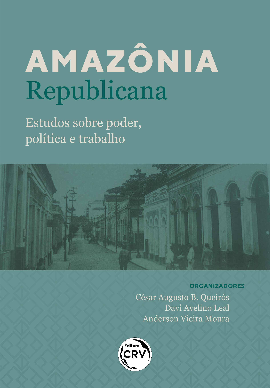 Capa do livro: AMAZÔNIA REPUBLICANA:<br> estudos sobre poder, política e trabalho