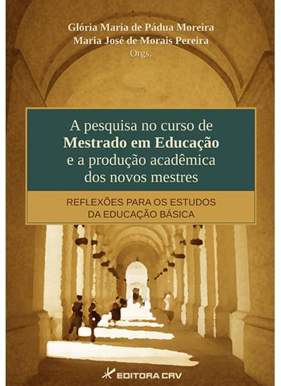 Capa do livro: A PESQUISA NO CURSO DE MESTRADO EM EDUCAÇÃO E A PRODUÇÃO ACADÊMICA DOS NOVOS MESTRES:<br>reflexões para os estudos da educação básica