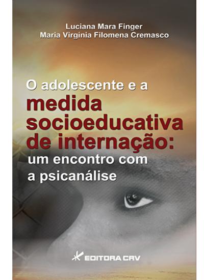 Capa do livro: O ADOLESCENTE E A MEDIDA SOCIOEDUCATIVA DE INTERNAÇÃO:<br>um encontro com a psicanálise