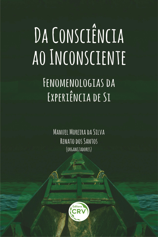 Capa do livro: DA CONSCIÊNCIA AO INCONSCIENTE:<br> fenomenologias da experiência de si
