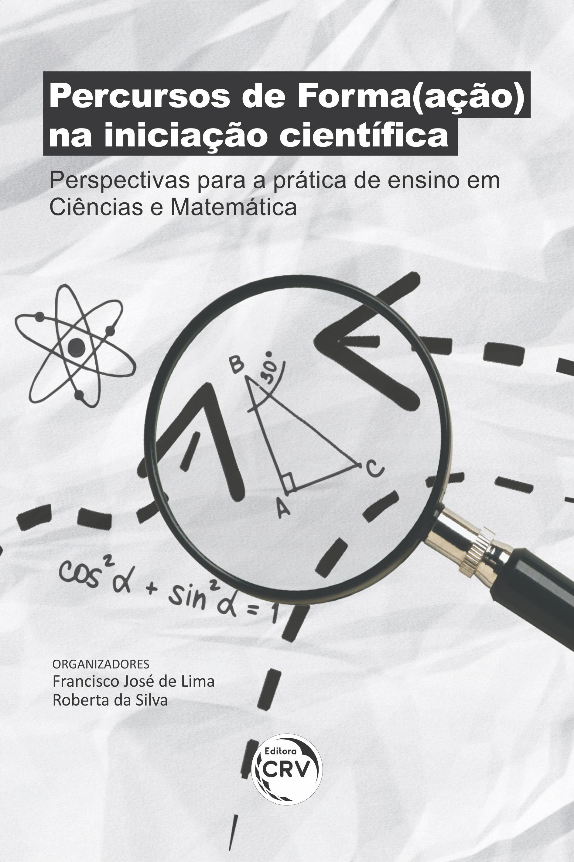 Capa do livro: PERCURSOS DE FORMA(AÇÃO) NA INICIAÇÃO CIENTÍFICA: <br> perspectivas para a prática de ensino em Ciências e Matemática