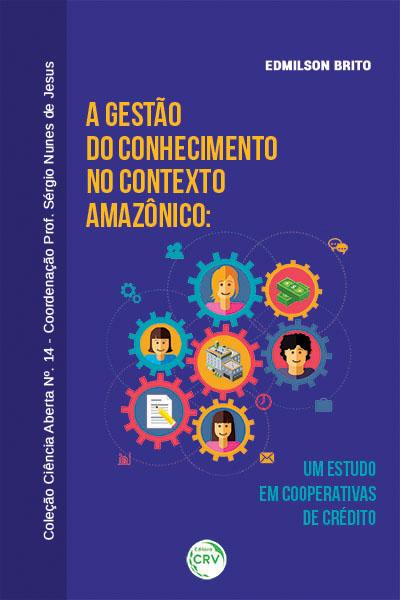 Capa do livro: A GESTÃO DO CONHECIMENTO NO CONTEXTO AMAZÔNICO: <br>um estudo em cooperativas de crédito<br>COLEÇÃO CIÊNCIAS ABERTA, N° 14