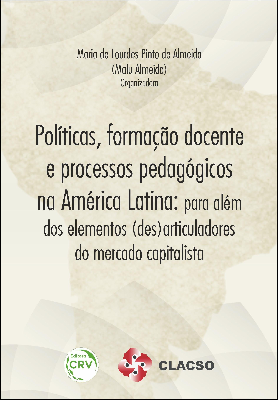 Capa do livro: POLÍTICAS, FORMAÇÃO DOCENTE E PROCESSOS PEDAGÓGICOS NA AMÉRICA LATINA:<br>para além dos elementos (des)articuladores do mercado capitalista