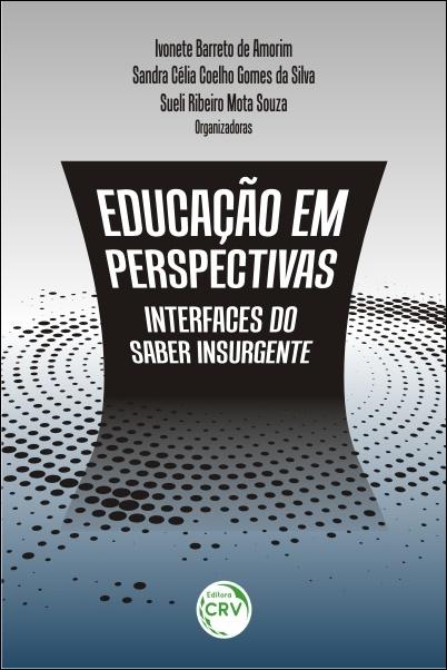 Capa do livro: EDUCAÇÃO EM PERSPECTIVAS: <br>interfaces do saber insurgente