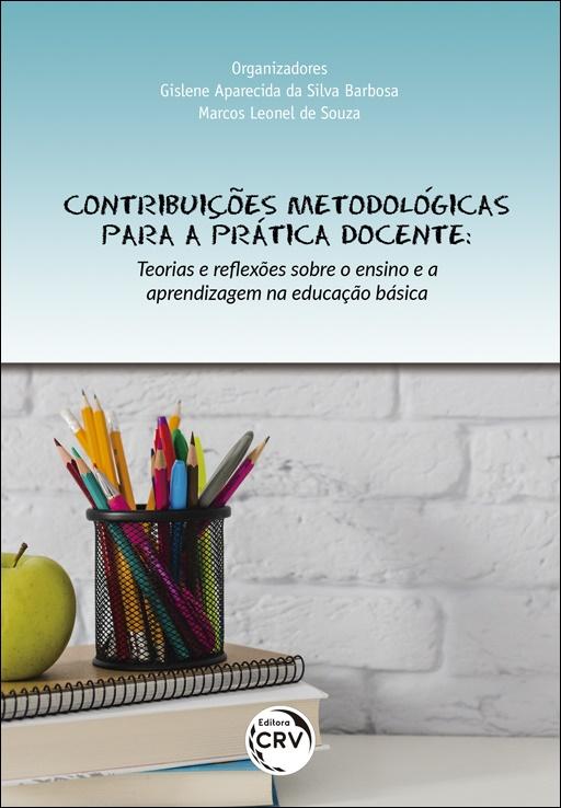 Capa do livro: CONTRIBUIÇÕES METODOLÓGICAS PARA A PRÁTICA DOCENTE:<br>teorias e reflexões sobre o ensino e a aprendizagem na educação básica