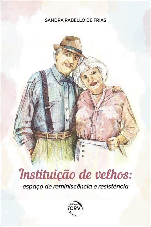 Capa do livro: INSTITUIÇÃO DE VELHOS:<br> espaço de reminiscência e resistência