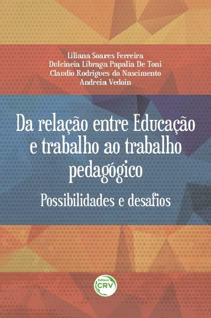 Capa do livro: DA RELAÇÃO ENTRE EDUCAÇÃO E TRABALHO AO TRABALHO PEDAGÓGICO:<br> possibilidade e desafios