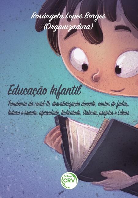 Capa do livro: EDUCAÇÃO INFANTIL:<br> Pandemia da covid-19, desvalorização docente, contos de fadas, leitura e escrita, afetividade, ludicidade, Dislexia, projetos e Libras