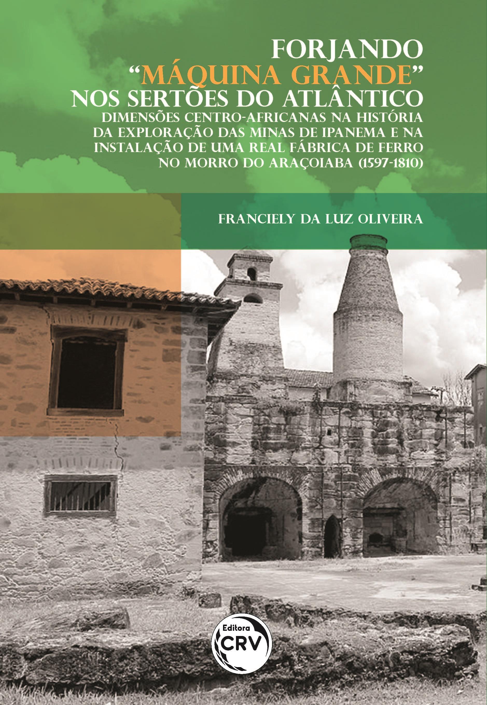 """Capa do livro: FORJANDO """"MÁQUINA GRANDE"""" NOS SERTÕES DO ATLÂNTICO: <br>Dimensões centro-africanas na história da exploração das minas de Ipanema e na instalação de uma real fábrica de ferro no Morro do Araçoiaba (1597-1810)"""