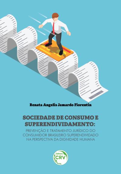 Capa do livro: SOCIEDADE DE CONSUMO E SUPERENDIVIDAMENTO: <br>prevenção e tratamento jurídico do consumidor brasileiro superendividado na perspectiva da dignidade humana