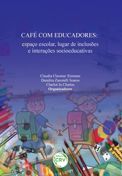 Capa do livro: CAFÉ COM EDUCADORES: <br>espaço escolar, lugar de inclusões e interações socioeducativas