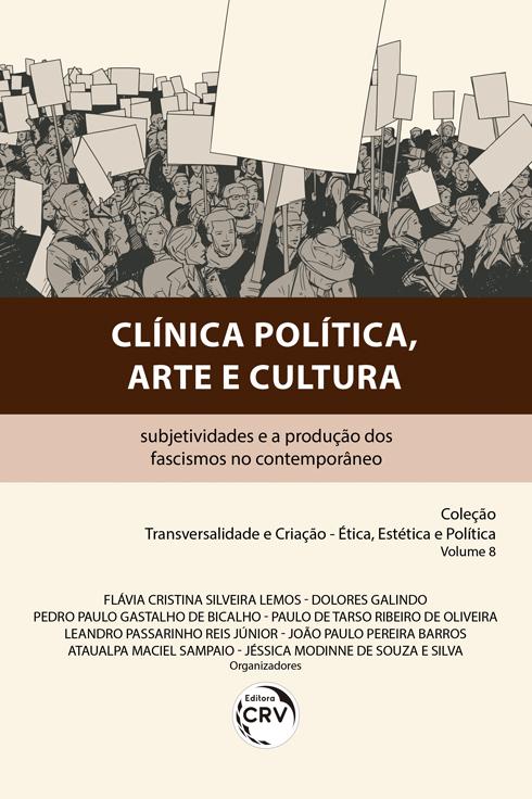 Capa do livro: CLÍNICA POLÍTICA, ARTE E CULTURA:<br> subjetividades e a produção dos fascismos no contemporâneo <br>Coleção Transversalidade e Criação – Ética, Estética e Política. <br>Volume 8