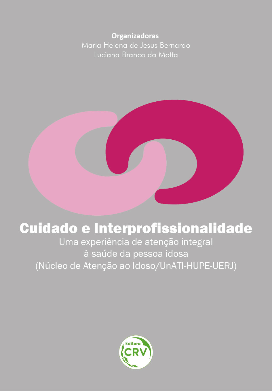 Capa do livro: CUIDADO E INTERPROFISSIONALIDADE<br> – uma experiência de atenção integral à saúde da pessoa idosa (núcleo de atenção ao idoso / UnATI-HUPE-UERJ)