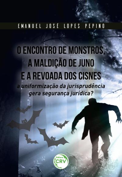 Capa do livro: O ENCONTRO DE MONSTROS, A MALDIÇÃO DE JUNO E A REVOADA DOS CISNES: <br> a uniformização da jurisprudência gera segurança jurídica?