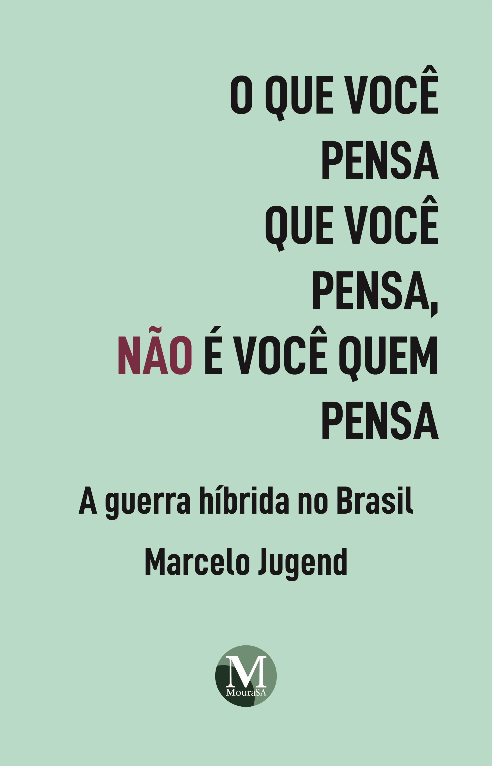 Capa do livro: O QUE VOCÊ PENSA QUE VOCÊ PENSA, NÃO É VOCÊ QUEM PENSA: <br>a guerra híbrida no Brasil