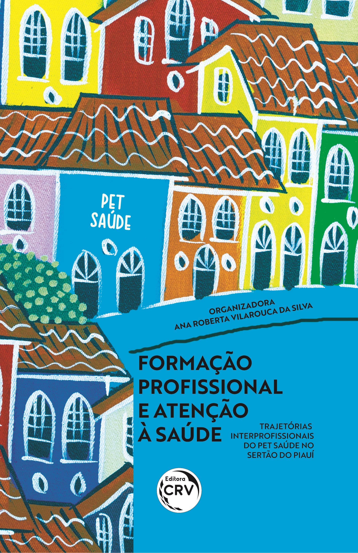 Capa do livro: FORMAÇÃO PROFISSIONAL E ATENÇÃO À SAÚDE:<br> trajetórias interprofissionais do PET Saúde no sertão do Piauí