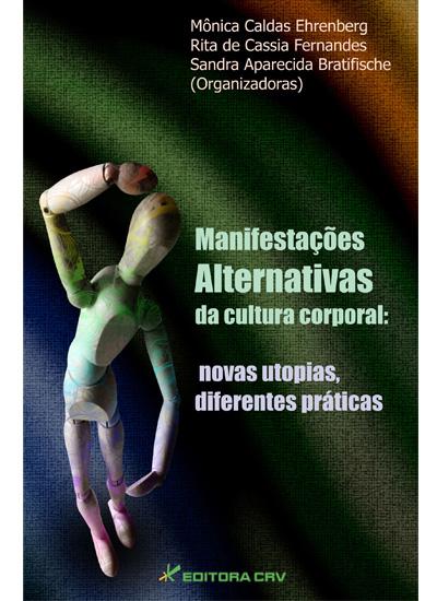 Capa do livro: MANIFESTAÇÕES ALTERNATIVAS DA CULTURA CORPORAL:<br>novas utopias, diferentes práticas