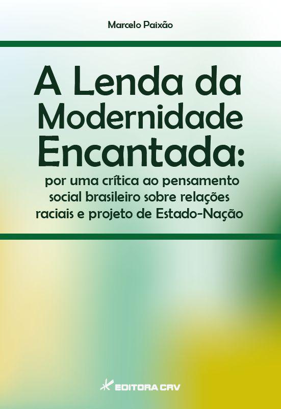 Capa do livro: A LENDA DA MODERNIDADE ENCANTADA:<BR> por uma crítica ao pensamento social brasileiro sobre relações raciais e projeto de Estado-Nação