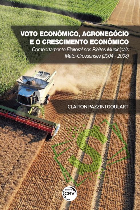 Capa do livro: VOTO ECONÔMICO, AGRONEGÓCIO E O CRESCIMENTO ECONÔMICO: <br> comportamento eleitoral nos pleitos municipais mato-grossenses (2004 - 2008)