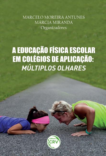 Capa do livro: A EDUCAÇÃO FÍSICA ESCOLAR EM COLÉGIOS DE APLICAÇÃO:<br> múltiplos olhares