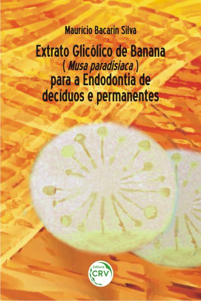 Capa do livro: EXTRATO GLICÓLICO DE BANANA (Musa paradisiaca) PARA A ENDODONTIA DE DECÍDUOS E PERMANENTES