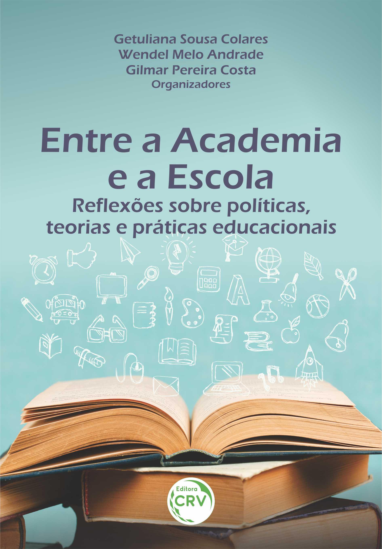 Capa do livro: ENTRE A ACADEMIA E A ESCOLA:<br> reflexões sobre políticas, teorias e práticas educacionais