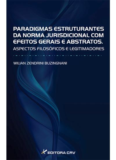 Capa do livro: PARADIGMAS ESTRUTURANTES DA NORMA JURISDICIONAL COM EFEITOS GERAIS E ABSTRATOS.<br> Aspectos filosóficos e legitimadores