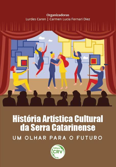 Capa do livro: HISTÓRIA ARTÍSTICA CULTURAL DA SERRA CATARINENSE: <br>um olhar para o futuro