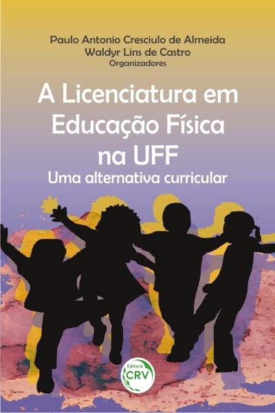 Capa do livro: A LICENCIATURA EM EDUCAÇÃO FÍSICA NA UFF: <br>uma alternativa curricular