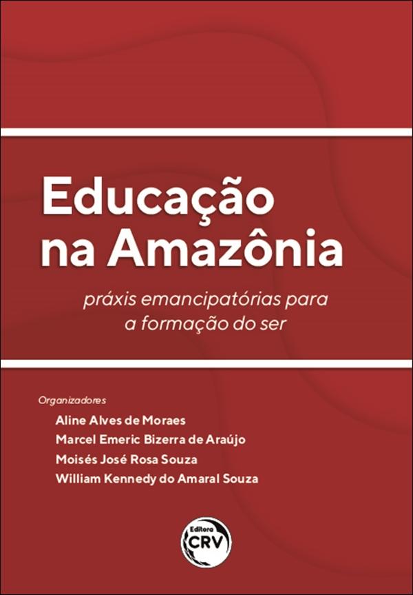 Capa do livro: EDUCAÇÃO NA AMAZÔNIA:<br> práxis emancipatórias para a formação do ser