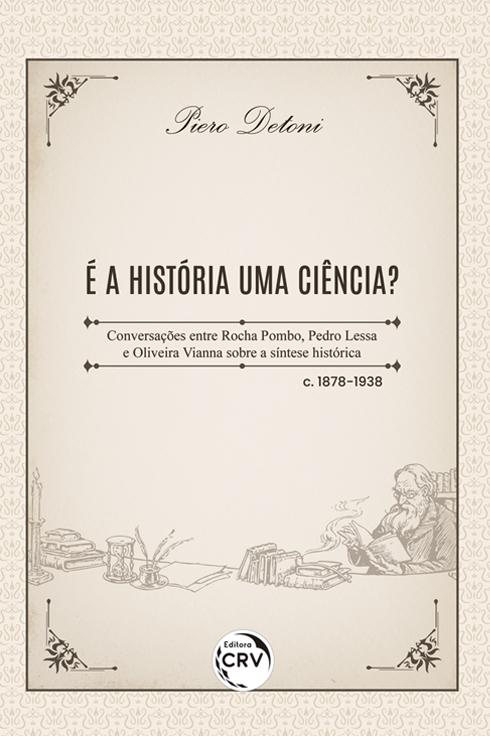 Capa do livro: É A HISTÓRIA UMA CIÊNCIA? <br>Conversações entre Rocha Pombo, Pedro Lessa e Oliveira Vianna sobre a síntese histórica – c. 1878-1938