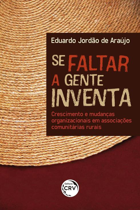 Capa do livro: SE FALTAR A GENTE INVENTA:  <br>crescimento e mudanças organizacionais em associações comunitárias rurais