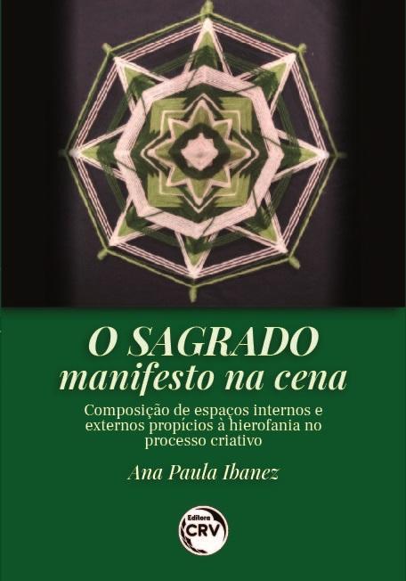 Capa do livro: O SAGRADO MANIFESTO NA CENA:<br> composição de espaços internos e externos propícios à hierofania no processo criativo