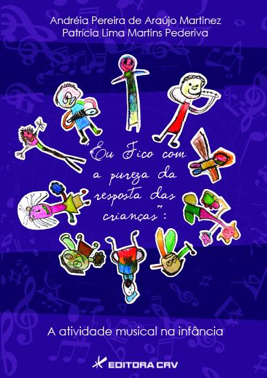 Capa do livro: EU FICO COM A PUREZA DA RESPOSTA DAS CRIANÇAS:<BR> a atividade musical na infância