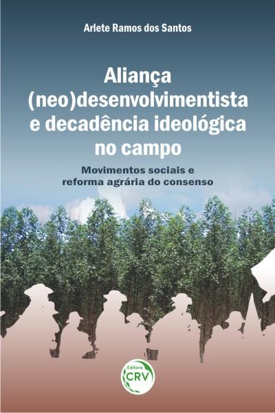 Capa do livro: ALIANÇA (NEO) DESENVOLVIMENTISTA E DECADÊNCIA IDEOLÓGICA NO CAMPO:<br> movimentos sociais e reforma agrária do consenso