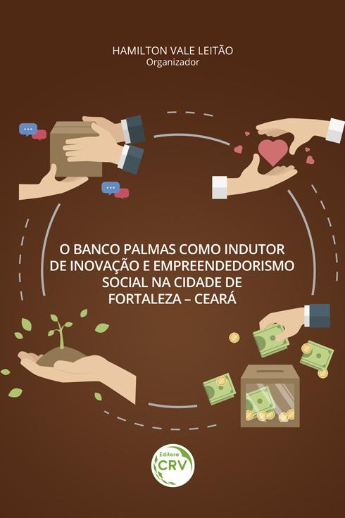 Capa do livro: O BANCO PALMAS COMO INDUTOR DE INOVAÇÃO E EMPREENDEDORISMO SOCIAL NA CIDADE DE FORTALEZA – CEARÁ