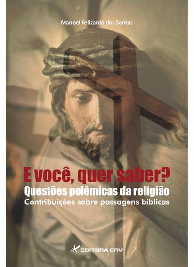 Capa do livro: E VOCÊ, QUER SABER?<br>QUESTÕES POLÊMICAS DA RELIGIÃO<br>contribuições sobre passagens bíblicas