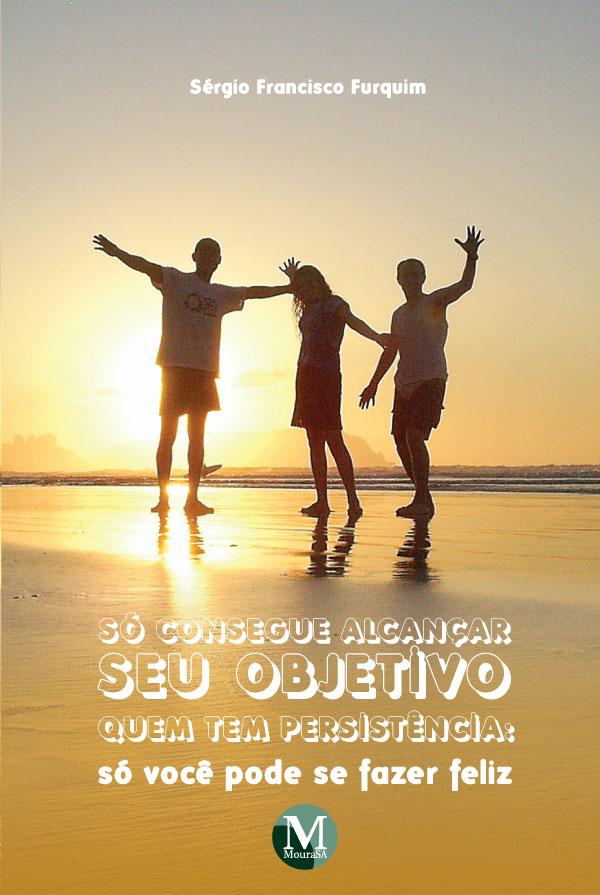 Capa do livro: SÓ CONSEGUE ALCANÇAR SEU OBJETIVO QUEM TEM PERSISTÊNCIA:<br>só você pode se fazer feliz