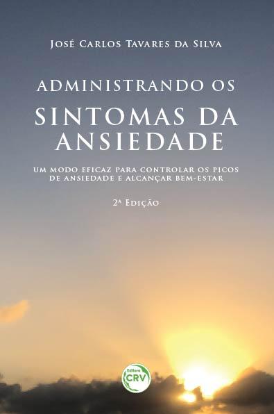 Capa do livro: ADMINISTRANDO OS SINTOMAS DA ANSIEDADE: <br>um modo eficaz para controlar os picos de ansiedade e alcançar bem-estar <br>2ª Edição