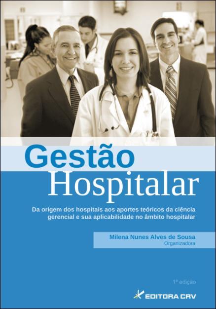 Capa do livro: GESTÃO HOSPITALAR<BR>Da Origem dos Hospitais aos Aportes Teóricos da Ciência Gerencial e sua Aplicabilidade no Âmbito Hospitalar