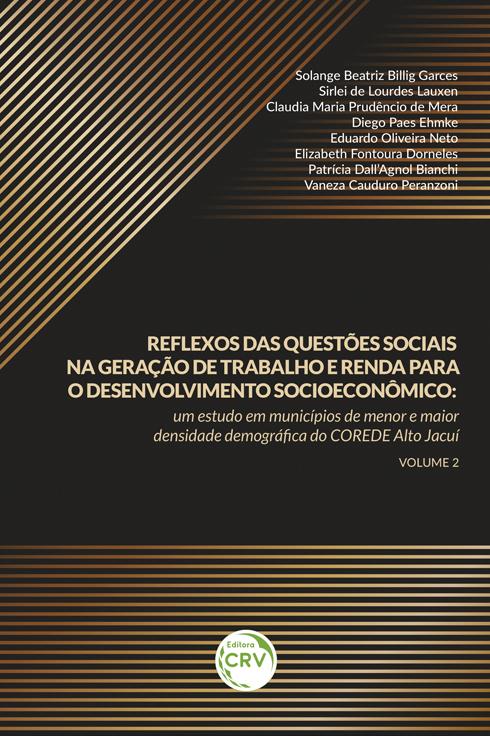 Capa do livro: REFLEXOS DAS QUESTÕES SOCIAIS NA GERAÇÃO DE TRABALHO E RENDA PARA O DESENVOLVIMENTO SOCIOECONÔMICO: <br>um estudo em municípios de menor e maior densidade demográfica do COREDE Alto Jacuí <br> Volume 2