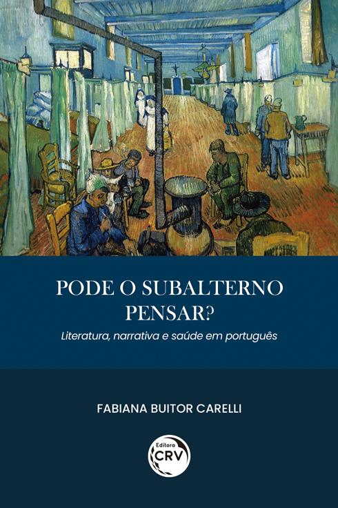 Capa do livro: PODE O SUBALTERNO PENSAR? LITERATURA, NARRATIVA E SAÚDE EM PORTUGUÊS