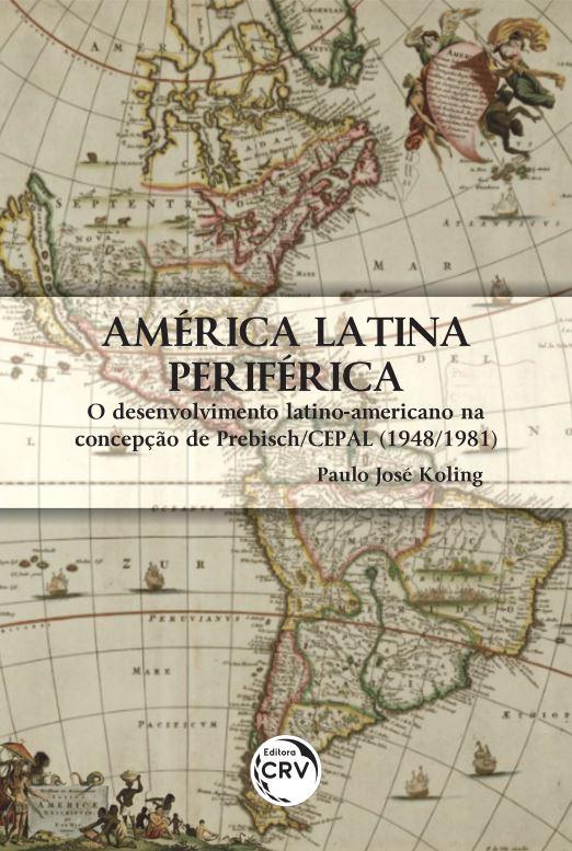 Capa do livro: AMÉRICA LATINA PERIFÉRICA: <br> O DESENVOLVIMENTO LATINO-AMERICANO NA CONCEPÇÃO DE PREBISCH/CEPAL (1948/1981)