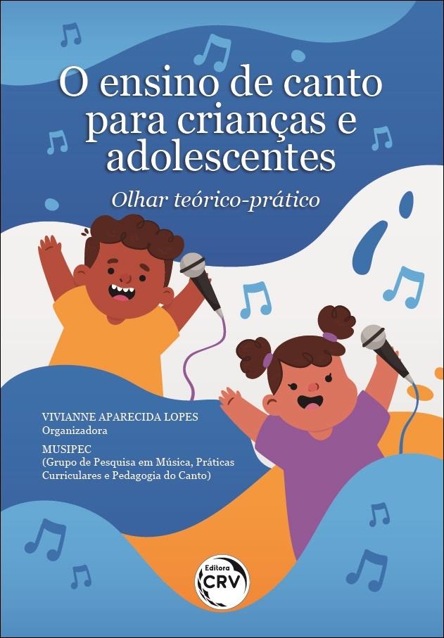 Capa do livro: O ENSINO DE CANTO PARA CRIANÇAS E ADOLESCENTES:<br> olhar teórico-prático