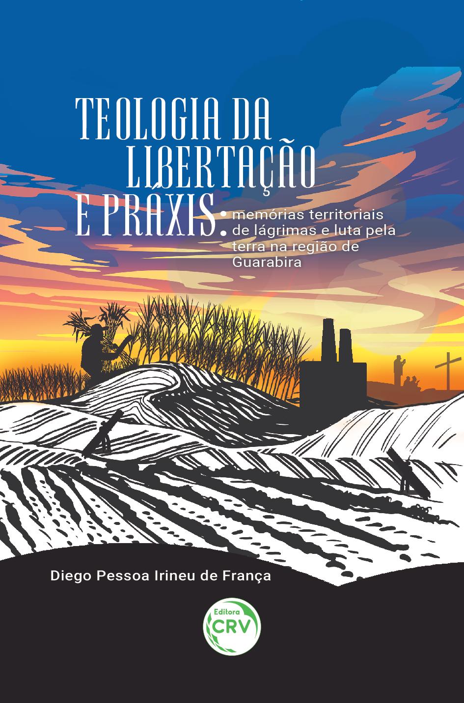 Capa do livro: TEOLOGIA DA LIBERTAÇÃO E PRÁXIS:<br> memórias territoriais de lágrimas e luta pela terra na região de Guarabira