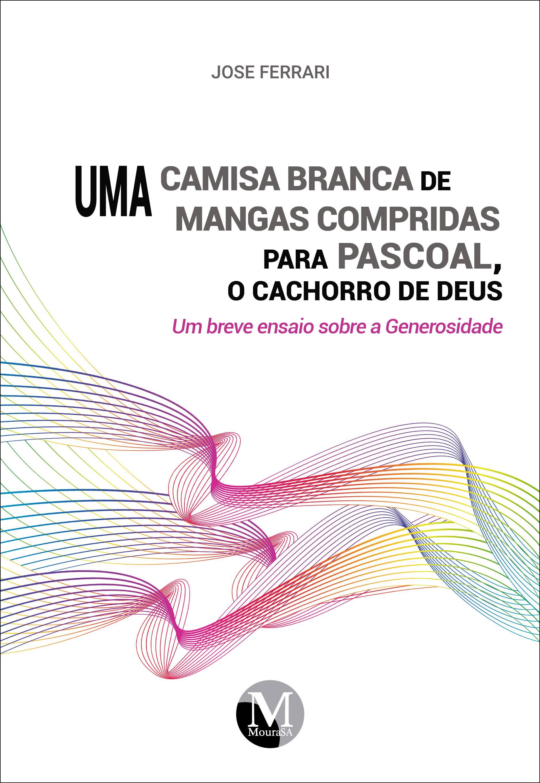 Capa do livro: UMA CAMISA BRANCA DE MANGAS COMPRIDAS PARA PASCOAL, O CACHORRO DE DEUS: <br>um breve ensaio sobre a Generosidade