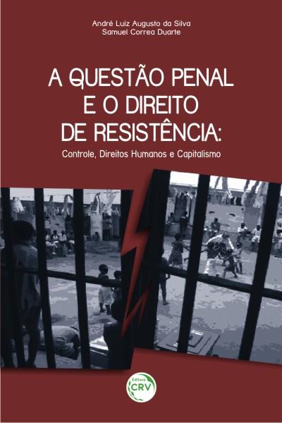 Capa do livro: A QUESTÃO PENAL E O DIREITO DE RESISTÊNCIA:<br>controle, direitos humanos e capitalismo